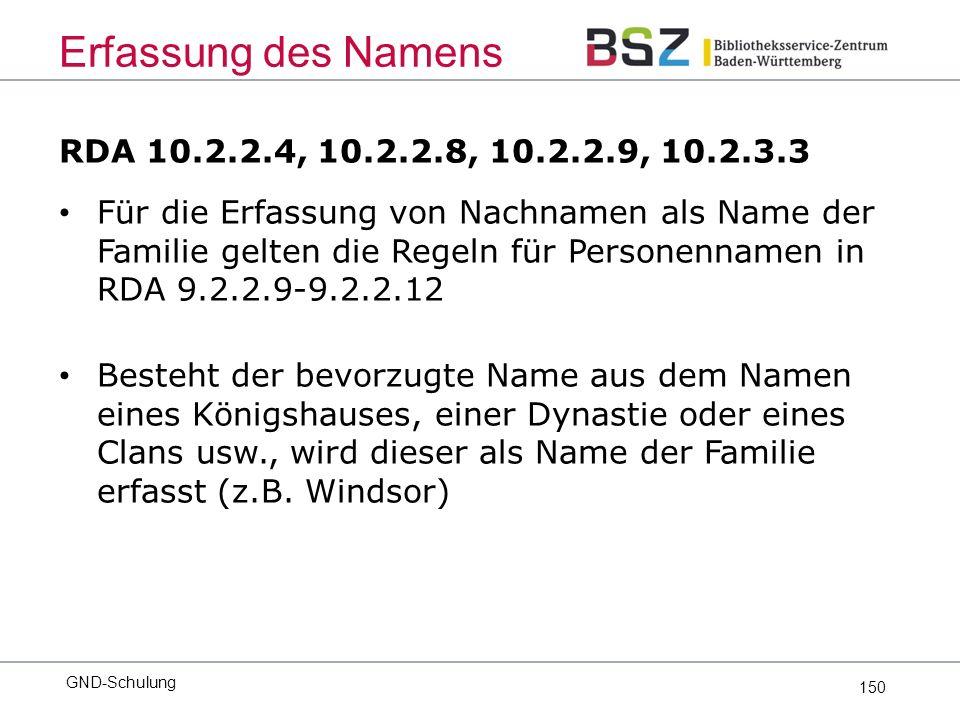 150 RDA 10.2.2.4, 10.2.2.8, 10.2.2.9, 10.2.3.3 Für die Erfassung von Nachnamen als Name der Familie gelten die Regeln für Personennamen in RDA 9.2.2.9-9.2.2.12 Besteht der bevorzugte Name aus dem Namen eines Königshauses, einer Dynastie oder eines Clans usw., wird dieser als Name der Familie erfasst (z.B.