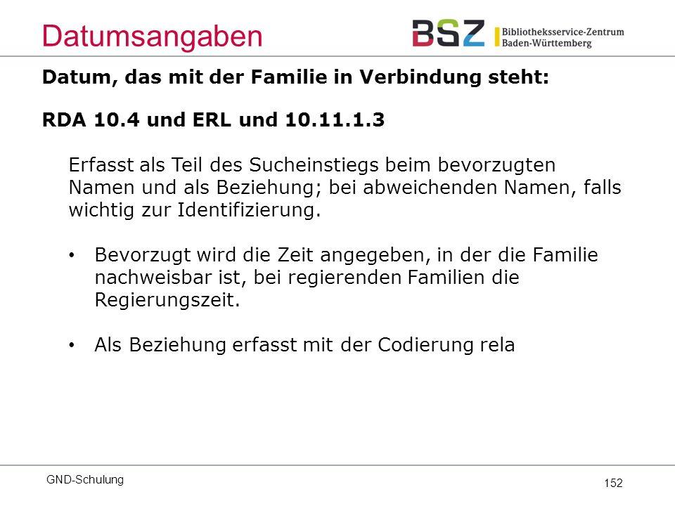 152 Datum, das mit der Familie in Verbindung steht: RDA 10.4 und ERL und 10.11.1.3 Erfasst als Teil des Sucheinstiegs beim bevorzugten Namen und als Beziehung; bei abweichenden Namen, falls wichtig zur Identifizierung.
