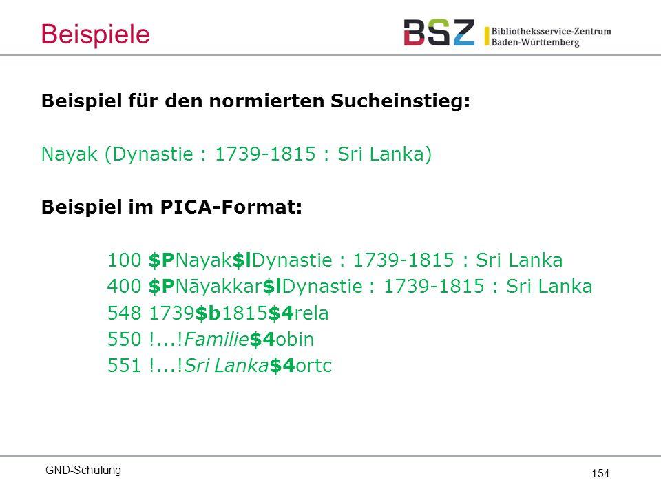154 Beispiel für den normierten Sucheinstieg: Nayak (Dynastie : 1739-1815 : Sri Lanka) Beispiel im PICA-Format: 100 $PNayak$lDynastie : 1739-1815 : Sri Lanka 400 $PNāyakkar$lDynastie : 1739-1815 : Sri Lanka 548 1739$b1815$4rela 550 !...!Familie$4obin 551 !...!Sri Lanka$4ortc GND-Schulung Beispiele