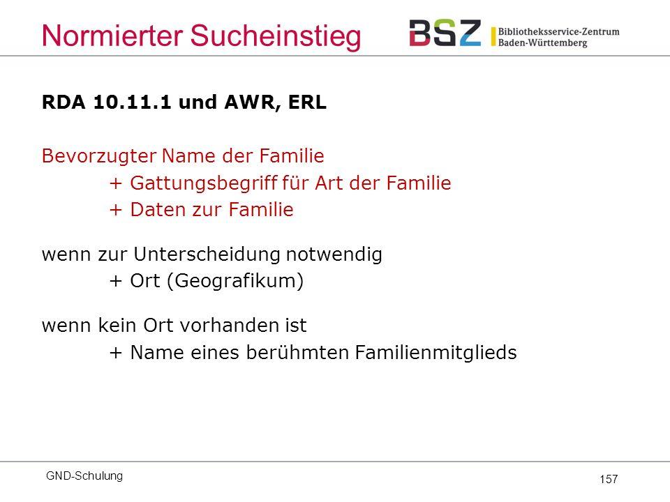 157 RDA 10.11.1 und AWR, ERL Bevorzugter Name der Familie + Gattungsbegriff für Art der Familie + Daten zur Familie wenn zur Unterscheidung notwendig + Ort (Geografikum) wenn kein Ort vorhanden ist + Name eines berühmten Familienmitglieds GND-Schulung Normierter Sucheinstieg