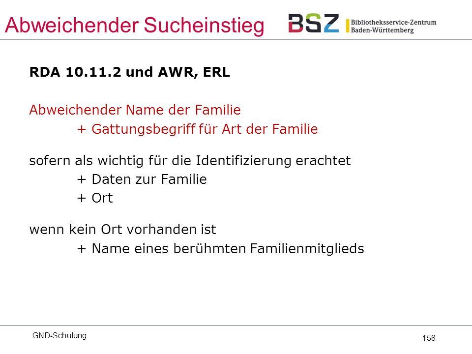 158 RDA 10.11.2 und AWR, ERL Abweichender Name der Familie + Gattungsbegriff für Art der Familie sofern als wichtig für die Identifizierung erachtet + Daten zur Familie + Ort wenn kein Ort vorhanden ist + Name eines berühmten Familienmitglieds GND-Schulung Abweichender Sucheinstieg