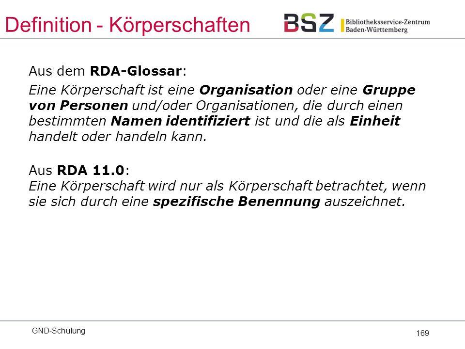 169 Aus dem RDA-Glossar: Eine Körperschaft ist eine Organisation oder eine Gruppe von Personen und/oder Organisationen, die durch einen bestimmten Namen identifiziert ist und die als Einheit handelt oder handeln kann.