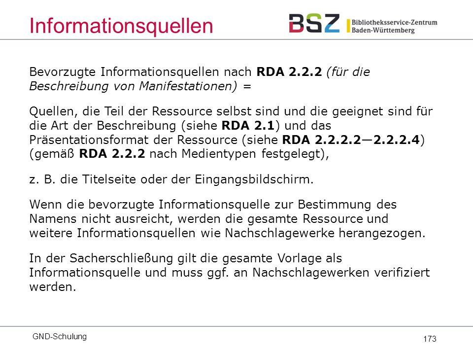 173 Bevorzugte Informationsquellen nach RDA 2.2.2 (für die Beschreibung von Manifestationen) = Quellen, die Teil der Ressource selbst sind und die geeignet sind für die Art der Beschreibung (siehe RDA 2.1) und das Präsentationsformat der Ressource (siehe RDA 2.2.2.2—2.2.2.4) (gemäß RDA 2.2.2 nach Medientypen festgelegt), z.