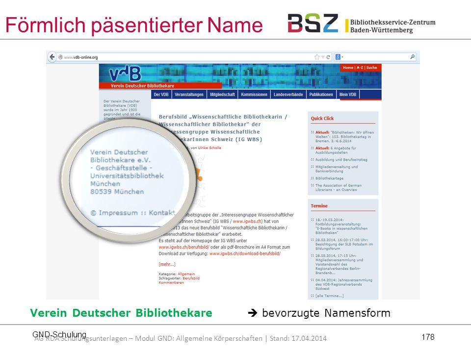 178 [Stand: 27.02.2014] Verein Deutscher Bibliothekare  bevorzugte Namensform AG RDA Schulungsunterlagen – Modul GND: Allgemeine Körperschaften | Stand: 17.04.2014 Förmlich päsentierter Name GND-Schulung