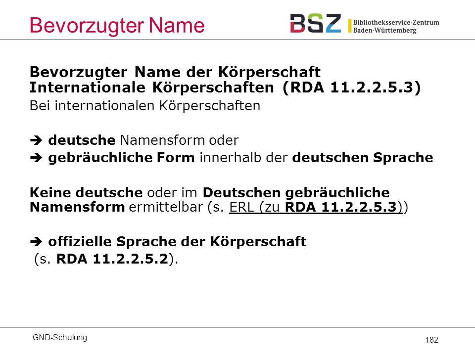 182 Bevorzugter Name der Körperschaft Internationale Körperschaften (RDA 11.2.2.5.3) Bei internationalen Körperschaften  deutsche Namensform oder  gebräuchliche Form innerhalb der deutschen Sprache Keine deutsche oder im Deutschen gebräuchliche Namensform ermittelbar (s.