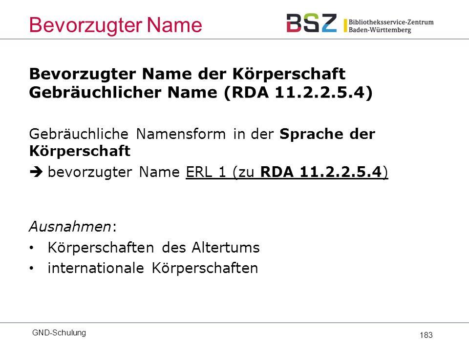 183 Bevorzugter Name der Körperschaft Gebräuchlicher Name (RDA 11.2.2.5.4) Gebräuchliche Namensform in der Sprache der Körperschaft  bevorzugter Name ERL 1 (zu RDA 11.2.2.5.4) Ausnahmen: Körperschaften des Altertums internationale Körperschaften Bevorzugter Name GND-Schulung