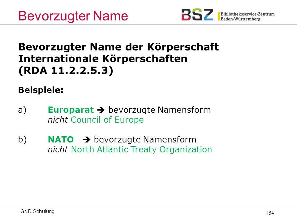 184 Bevorzugter Name der Körperschaft Internationale Körperschaften (RDA 11.2.2.5.3) Bevorzugter Name Beispiele: a)Europarat  bevorzugte Namensform nicht Council of Europe b) NATO  bevorzugte Namensform nicht North Atlantic Treaty Organization GND-Schulung