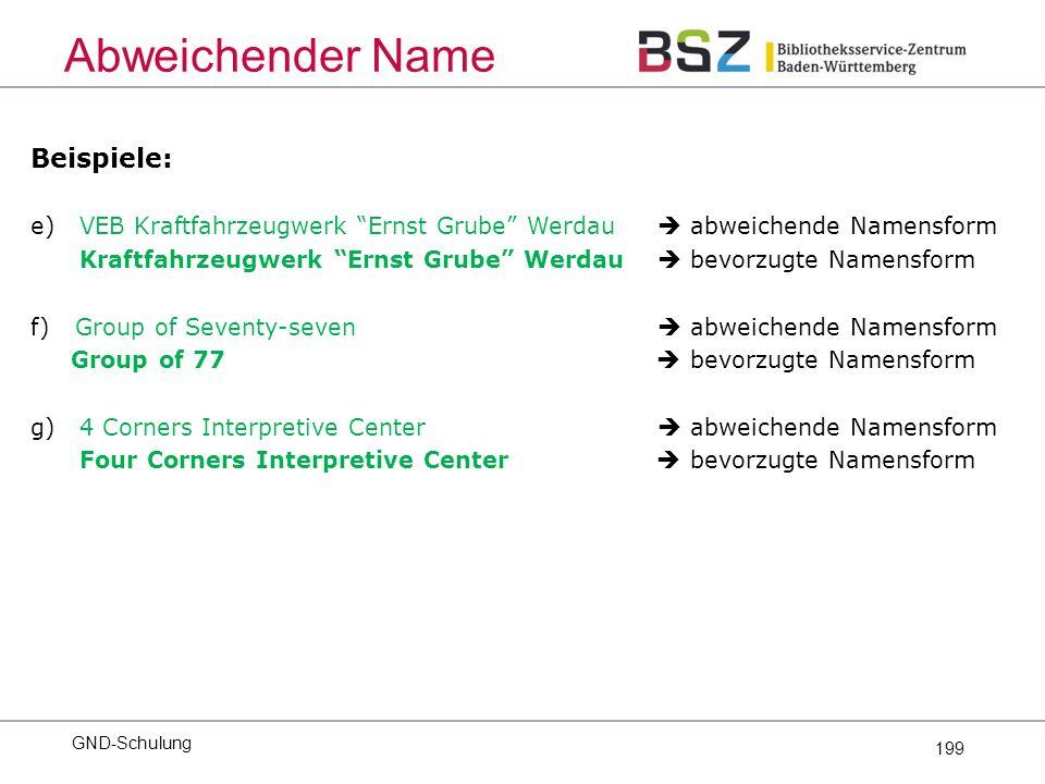 199 Beispiele: e) VEB Kraftfahrzeugwerk Ernst Grube Werdau  abweichende Namensform Kraftfahrzeugwerk Ernst Grube Werdau  bevorzugte Namensform f) Group of Seventy-seven  abweichende Namensform Group of 77  bevorzugte Namensform g) 4 Corners Interpretive Center  abweichende Namensform Four Corners Interpretive Center  bevorzugte Namensform Abweichender Name GND-Schulung