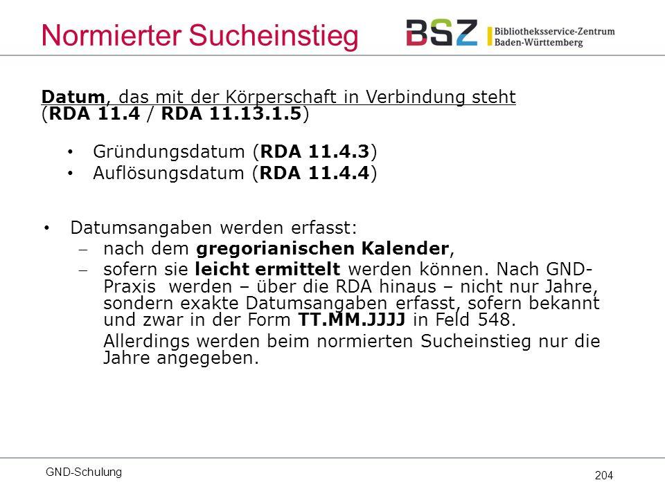 204 Datum, das mit der Körperschaft in Verbindung steht (RDA 11.4 / RDA 11.13.1.5) Gründungsdatum (RDA 11.4.3) Auflösungsdatum (RDA 11.4.4) Datumsangaben werden erfasst: nach dem gregorianischen Kalender, sofern sie leicht ermittelt werden können.