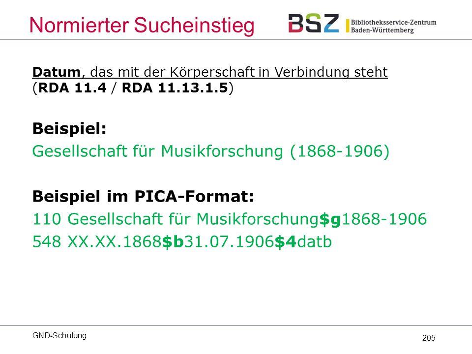 205 Datum, das mit der Körperschaft in Verbindung steht (RDA 11.4 / RDA 11.13.1.5) Beispiel: Gesellschaft für Musikforschung (1868-1906) Beispiel im PICA-Format: 110 Gesellschaft für Musikforschung$g1868-1906 548 XX.XX.1868$b31.07.1906$4datb Normierter Sucheinstieg GND-Schulung