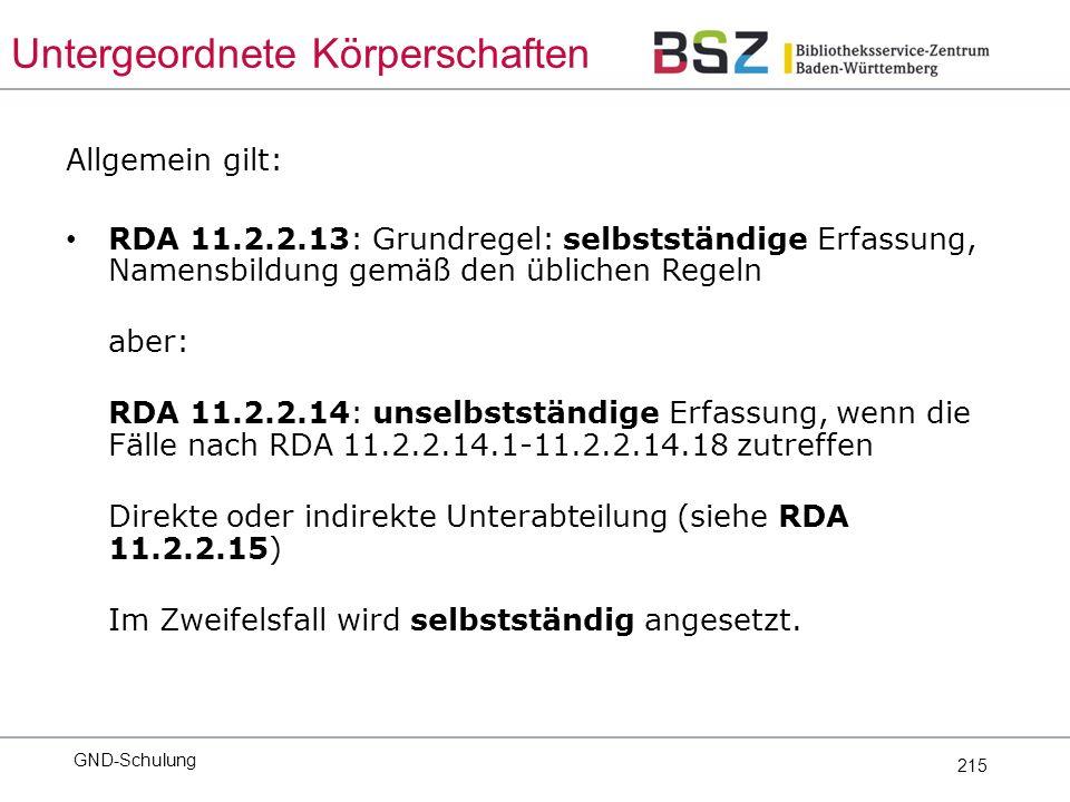 215 Allgemein gilt: RDA 11.2.2.13: Grundregel: selbstständige Erfassung, Namensbildung gemäß den üblichen Regeln aber: RDA 11.2.2.14: unselbstständige Erfassung, wenn die Fälle nach RDA 11.2.2.14.1-11.2.2.14.18 zutreffen Direkte oder indirekte Unterabteilung (siehe RDA 11.2.2.15) Im Zweifelsfall wird selbstständig angesetzt.