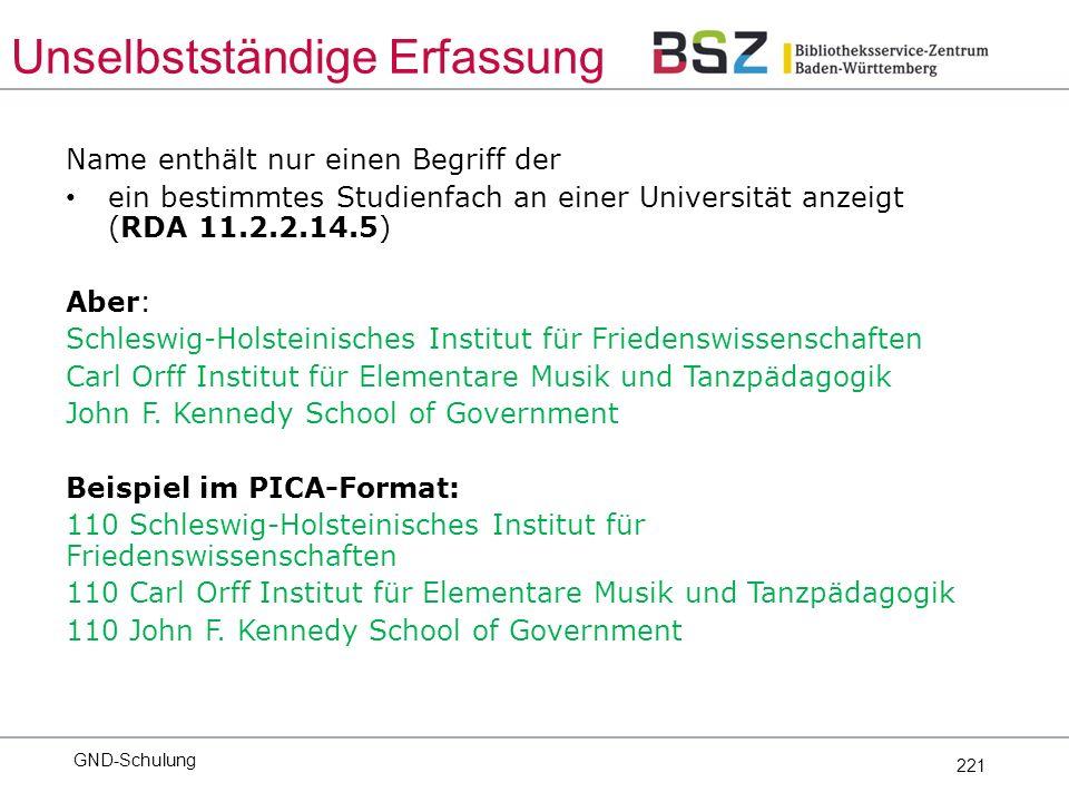 221 Name enthält nur einen Begriff der ein bestimmtes Studienfach an einer Universität anzeigt (RDA 11.2.2.14.5) Aber: Schleswig-Holsteinisches Institut für Friedenswissenschaften Carl Orff Institut für Elementare Musik und Tanzpädagogik John F.