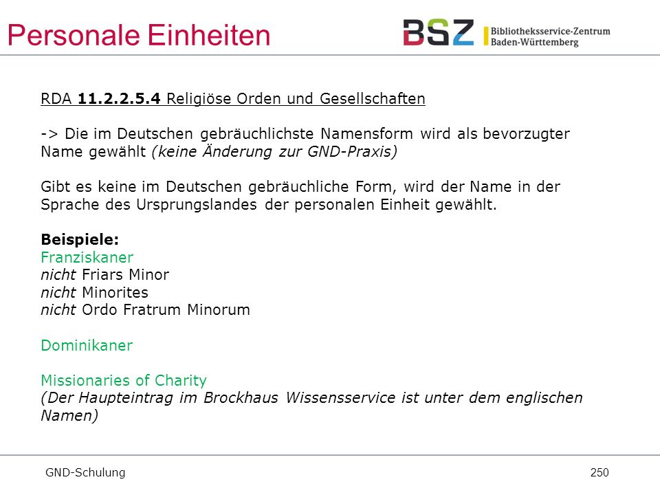 250 RDA 11.2.2.5.4 Religiöse Orden und Gesellschaften -> Die im Deutschen gebräuchlichste Namensform wird als bevorzugter Name gewählt (keine Änderung zur GND-Praxis) Gibt es keine im Deutschen gebräuchliche Form, wird der Name in der Sprache des Ursprungslandes der personalen Einheit gewählt.