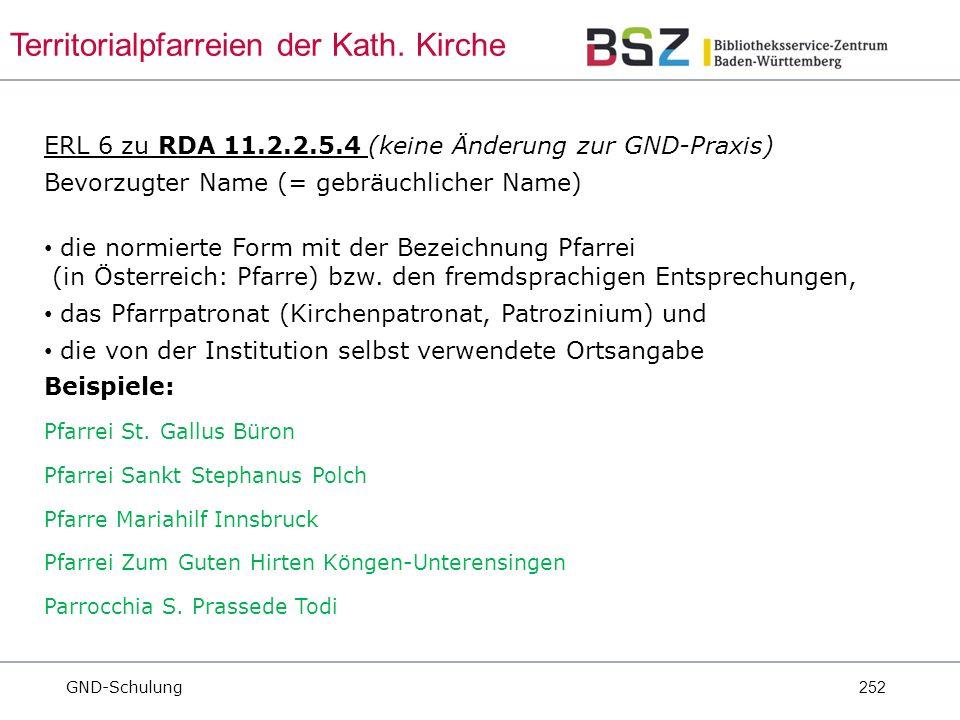 252 ERL 6 zu RDA 11.2.2.5.4 (keine Änderung zur GND-Praxis) Bevorzugter Name (= gebräuchlicher Name) die normierte Form mit der Bezeichnung Pfarrei (in Österreich: Pfarre) bzw.