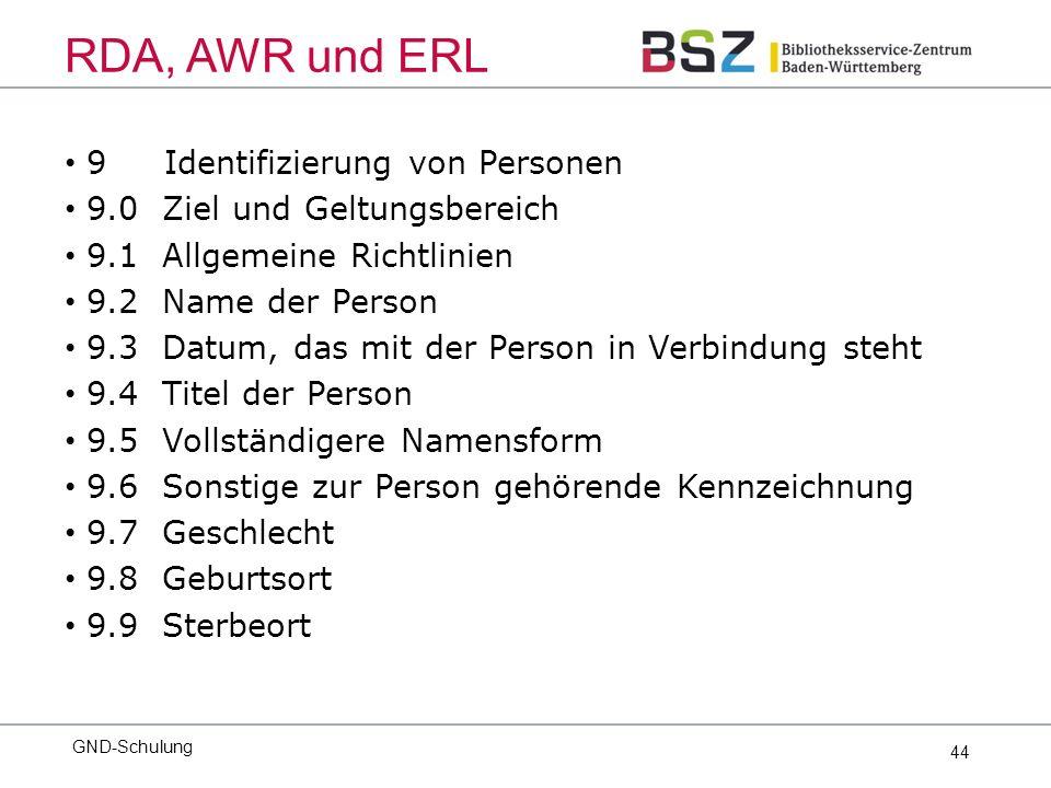 44 9 Identifizierung von Personen 9.0 Ziel und Geltungsbereich 9.1 Allgemeine Richtlinien 9.2 Name der Person 9.3 Datum, das mit der Person in Verbindung steht 9.4 Titel der Person 9.5 Vollständigere Namensform 9.6 Sonstige zur Person gehörende Kennzeichnung 9.7 Geschlecht 9.8 Geburtsort 9.9 Sterbeort GND-Schulung RDA, AWR und ERL