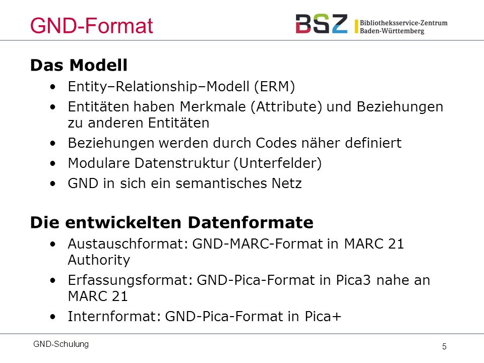 5 Das Modell Entity–Relationship–Modell (ERM) Entitäten haben Merkmale (Attribute) und Beziehungen zu anderen Entitäten Beziehungen werden durch Codes näher definiert Modulare Datenstruktur (Unterfelder) GND in sich ein semantisches Netz Die entwickelten Datenformate Austauschformat: GND-MARC-Format in MARC 21 Authority Erfassungsformat: GND-Pica-Format in Pica3 nahe an MARC 21 Internformat: GND-Pica-Format in Pica+ GND-Schulung GND-Format