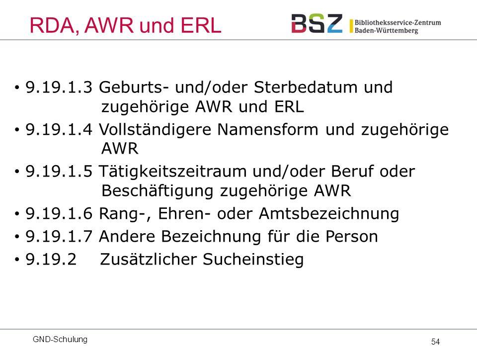 54 9.19.1.3 Geburts- und/oder Sterbedatum und zugehörige AWR und ERL 9.19.1.4 Vollständigere Namensform und zugehörige AWR 9.19.1.5 Tätigkeitszeitraum und/oder Beruf oder Beschäftigung zugehörige AWR 9.19.1.6 Rang-, Ehren- oder Amtsbezeichnung 9.19.1.7 Andere Bezeichnung für die Person 9.19.2 Zusätzlicher Sucheinstieg GND-Schulung RDA, AWR und ERL