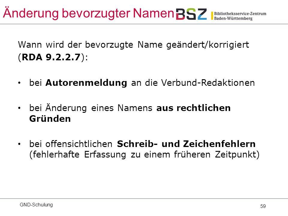 59 Wann wird der bevorzugte Name geändert/korrigiert (RDA 9.2.2.7): bei Autorenmeldung an die Verbund-Redaktionen bei Änderung eines Namens aus rechtlichen Gründen bei offensichtlichen Schreib- und Zeichenfehlern (fehlerhafte Erfassung zu einem früheren Zeitpunkt) GND-Schulung Änderung bevorzugter Namen
