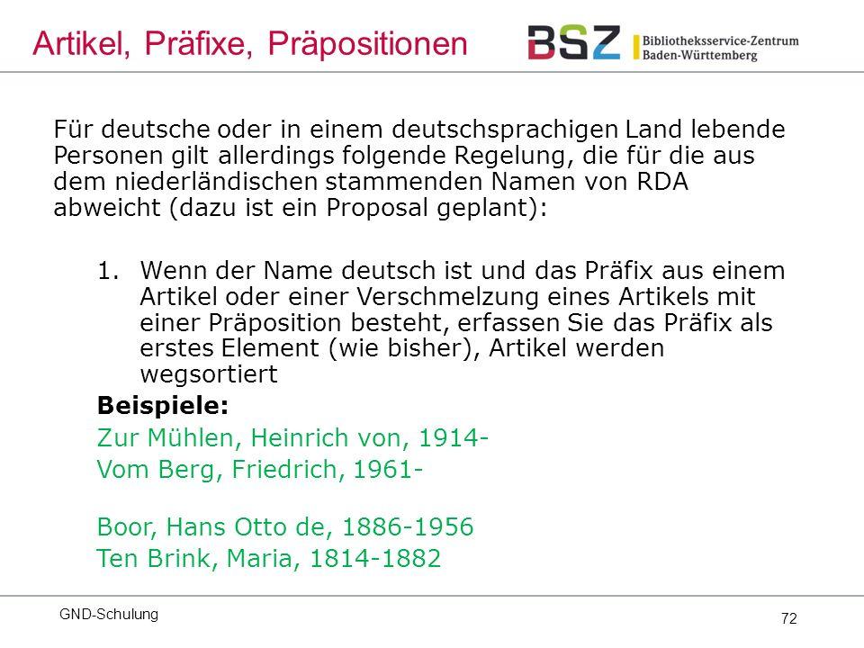 72 Für deutsche oder in einem deutschsprachigen Land lebende Personen gilt allerdings folgende Regelung, die für die aus dem niederländischen stammenden Namen von RDA abweicht (dazu ist ein Proposal geplant): 1.Wenn der Name deutsch ist und das Präfix aus einem Artikel oder einer Verschmelzung eines Artikels mit einer Präposition besteht, erfassen Sie das Präfix als erstes Element (wie bisher), Artikel werden wegsortiert Beispiele: Zur Mühlen, Heinrich von, 1914- Vom Berg, Friedrich, 1961- Boor, Hans Otto de, 1886-1956 Ten Brink, Maria, 1814-1882 GND-Schulung Artikel, Präfixe, Präpositionen