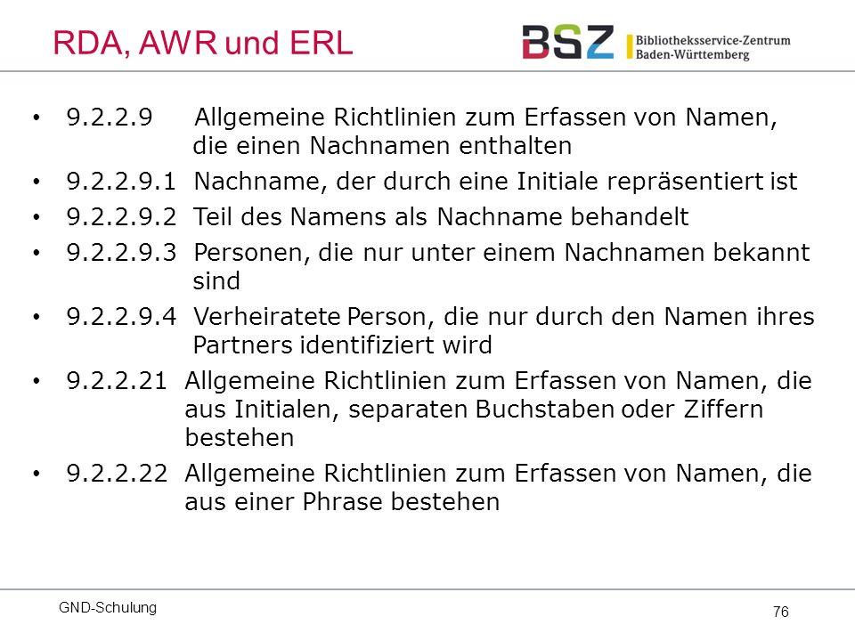 76 9.2.2.9 Allgemeine Richtlinien zum Erfassen von Namen, die einen Nachnamen enthalten 9.2.2.9.1 Nachname, der durch eine Initiale repräsentiert ist 9.2.2.9.2 Teil des Namens als Nachname behandelt 9.2.2.9.3 Personen, die nur unter einem Nachnamen bekannt sind 9.2.2.9.4 Verheiratete Person, die nur durch den Namen ihres Partners identifiziert wird 9.2.2.21 Allgemeine Richtlinien zum Erfassen von Namen, die aus Initialen, separaten Buchstaben oder Ziffern bestehen 9.2.2.22 Allgemeine Richtlinien zum Erfassen von Namen, die aus einer Phrase bestehen GND-Schulung RDA, AWR und ERL