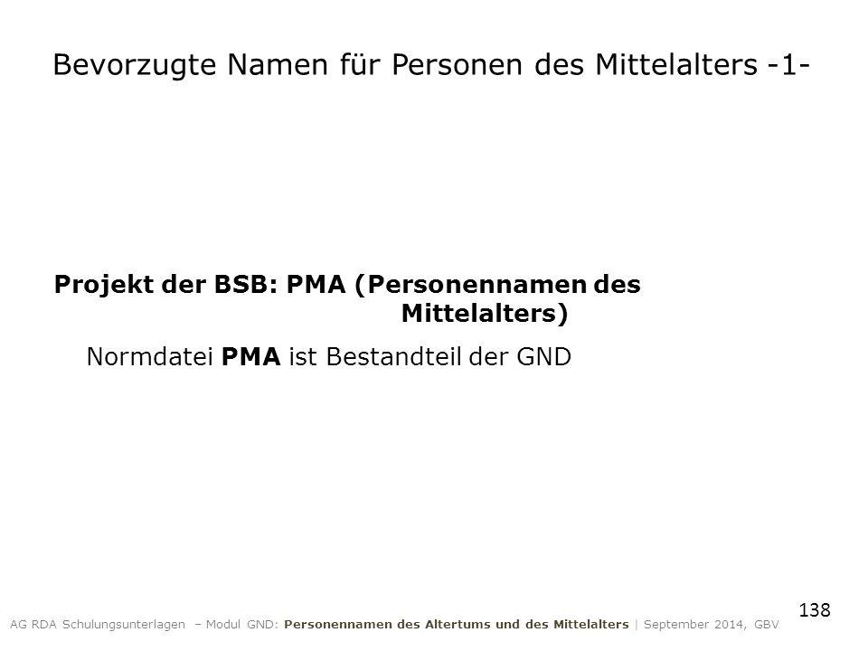 Bevorzugte Namen für Personen des Mittelalters -1- Projekt der BSB: PMA (Personennamen des Mittelalters) Normdatei PMA ist Bestandteil der GND 138 AG RDA Schulungsunterlagen – Modul GND: Personennamen des Altertums und des Mittelalters | September 2014, GBV