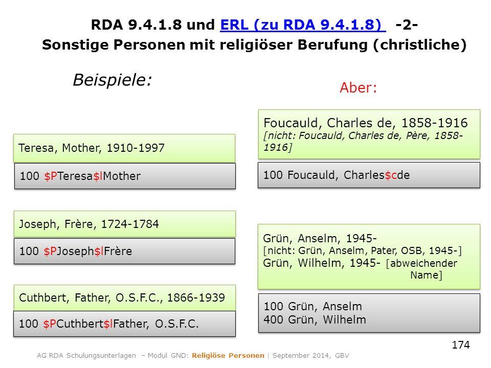 RDA 9.4.1.8 und ERL (zu RDA 9.4.1.8) -2-ERL (zu RDA 9.4.1.8) Sonstige Personen mit religiöser Berufung (christliche) 174 AG RDA Schulungsunterlagen – Modul GND: Religiöse Personen | September 2014, GBV Teresa, Mother, 1910-1997 100 $PTeresa$lMother Cuthbert, Father, O.S.F.C., 1866-1939 100 $PCuthbert$lFather, O.S.F.C.