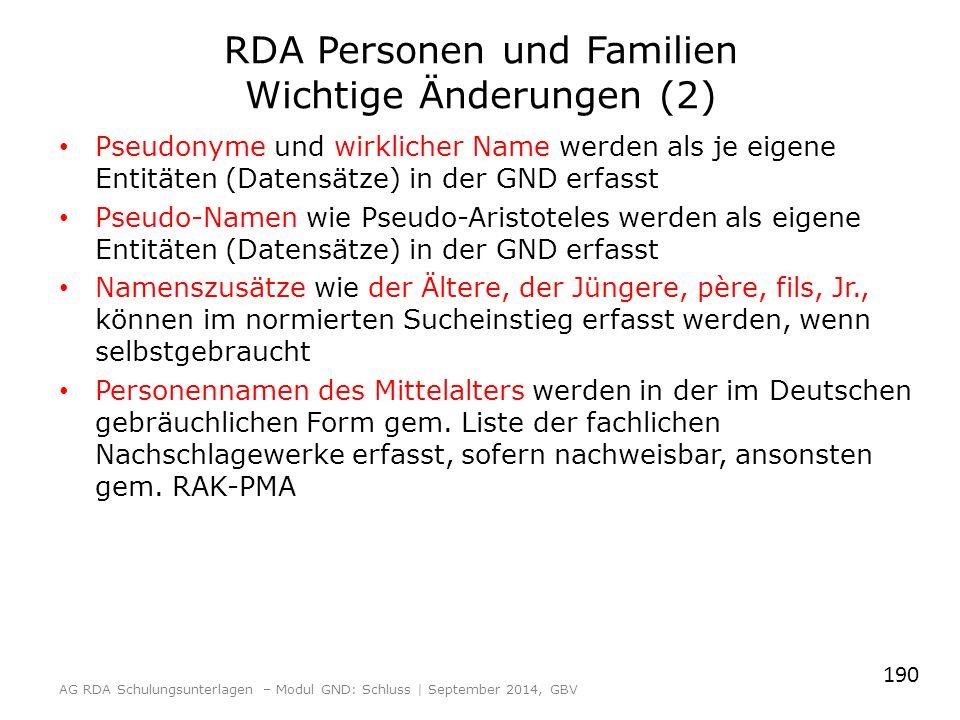 RDA Personen und Familien Wichtige Änderungen (2) Pseudonyme und wirklicher Name werden als je eigene Entitäten (Datensätze) in der GND erfasst Pseudo-Namen wie Pseudo-Aristoteles werden als eigene Entitäten (Datensätze) in der GND erfasst Namenszusätze wie der Ältere, der Jüngere, père, fils, Jr., können im normierten Sucheinstieg erfasst werden, wenn selbstgebraucht Personennamen des Mittelalters werden in der im Deutschen gebräuchlichen Form gem.
