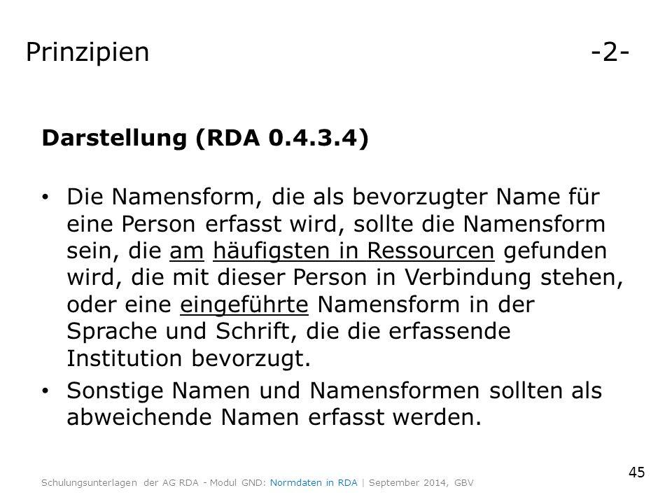 Prinzipien -2- Darstellung (RDA 0.4.3.4) Die Namensform, die als bevorzugter Name für eine Person erfasst wird, sollte die Namensform sein, die am häufigsten in Ressourcen gefunden wird, die mit dieser Person in Verbindung stehen, oder eine eingeführte Namensform in der Sprache und Schrift, die die erfassende Institution bevorzugt.