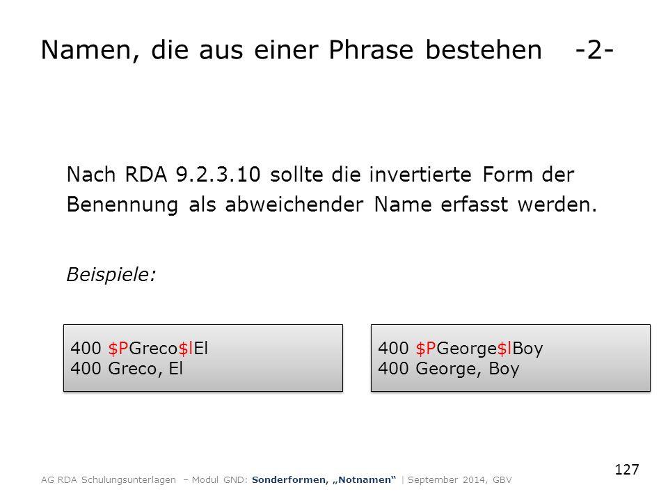 Nach RDA 9.2.3.10 sollte die invertierte Form der Benennung als abweichender Name erfasst werden. Beispiele: 127 AG RDA Schulungsunterlagen – Modul GN