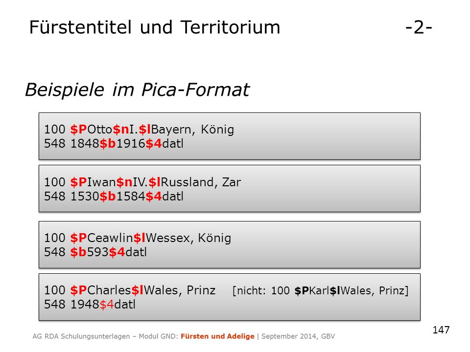 Beispiele im Pica-Format 147 100 $POtto$nI.$lBayern, König 548 1848$b1916$4datl 100 $POtto$nI.$lBayern, König 548 1848$b1916$4datl 100 $PIwan$nIV.$lRussland, Zar 548 1530$b1584$4datl 100 $PIwan$nIV.$lRussland, Zar 548 1530$b1584$4datl 100 $PCeawlin$lWessex, König 548 $b593$4datl 100 $PCeawlin$lWessex, König 548 $b593$4datl 100 $PCharles$lWales, Prinz [nicht: 100 $PKarl$lWales, Prinz] 548 1948$4datl 100 $PCharles$lWales, Prinz [nicht: 100 $PKarl$lWales, Prinz] 548 1948$4datl Fürstentitel und Territorium-2-