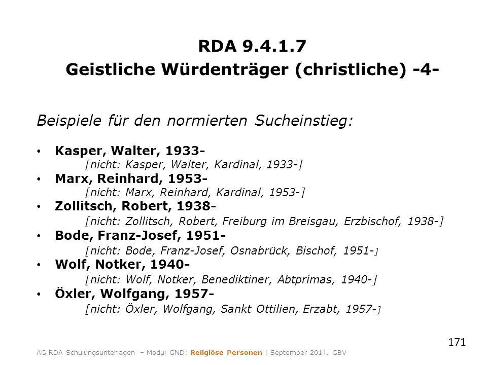 RDA 9.4.1.7 Geistliche Würdenträger (christliche) -4- Beispiele für den normierten Sucheinstieg: Kasper, Walter, 1933- [nicht: Kasper, Walter, Kardinal, 1933-] Marx, Reinhard, 1953- [nicht: Marx, Reinhard, Kardinal, 1953-] Zollitsch, Robert, 1938- [nicht: Zollitsch, Robert, Freiburg im Breisgau, Erzbischof, 1938-] Bode, Franz-Josef, 1951- [nicht: Bode, Franz-Josef, Osnabrück, Bischof, 1951- ] Wolf, Notker, 1940- [nicht: Wolf, Notker, Benediktiner, Abtprimas, 1940-] Öxler, Wolfgang, 1957- [nicht: Öxler, Wolfgang, Sankt Ottilien, Erzabt, 1957- ] 171 AG RDA Schulungsunterlagen – Modul GND: Religiöse Personen | September 2014, GBV