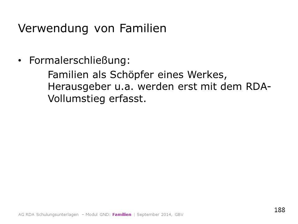 Verwendung von Familien Formalerschließung: Familien als Schöpfer eines Werkes, Herausgeber u.a. werden erst mit dem RDA- Vollumstieg erfasst. 188 AG