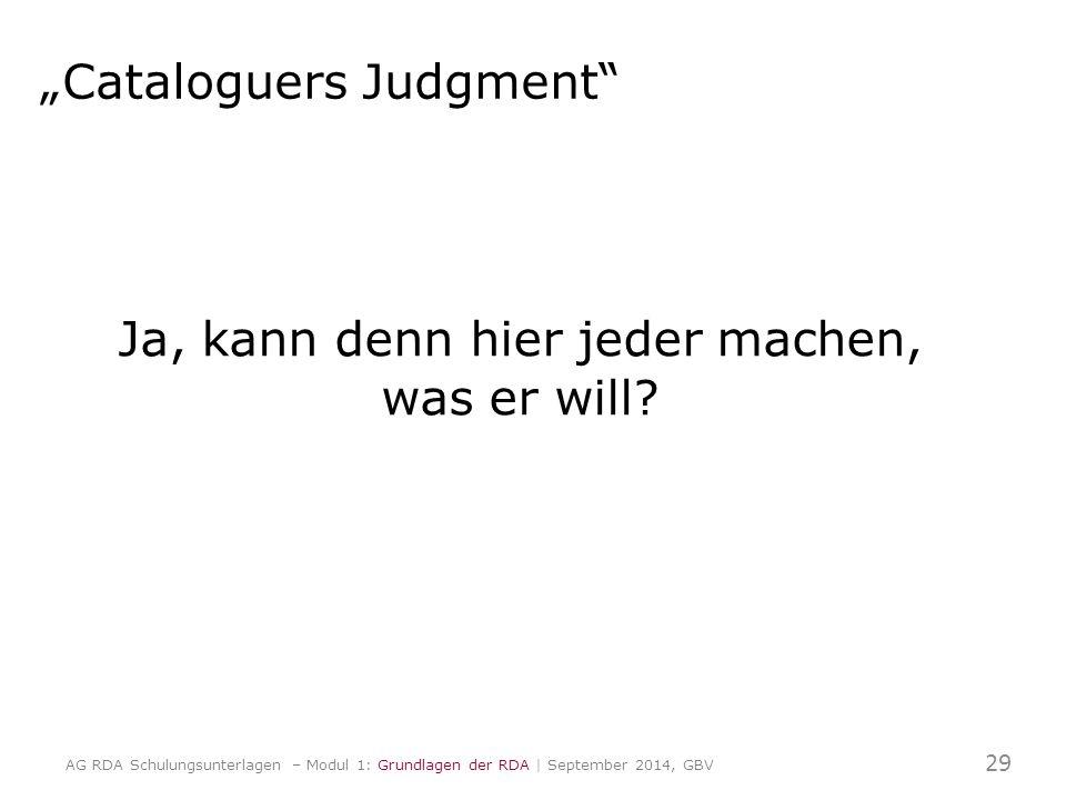 """Cataloguers Judgment"" Ja, kann denn hier jeder machen, was er will? 29 AG RDA Schulungsunterlagen – Modul 1: Grundlagen der RDA | September 2014, GBV"