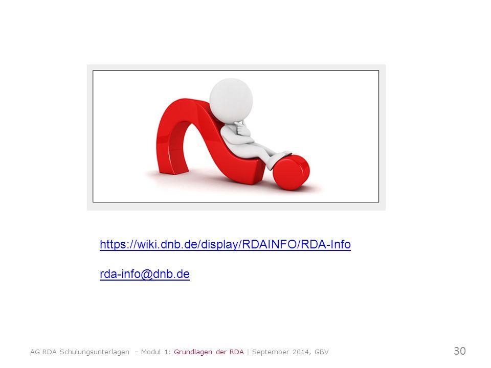 https://wiki.dnb.de/display/RDAINFO/RDA-Info rda-info@dnb.de 30 AG RDA Schulungsunterlagen – Modul 1: Grundlagen der RDA | September 2014, GBV