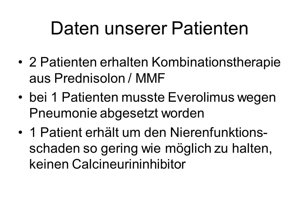 Daten unserer Patienten 2 Patienten erhalten Kombinationstherapie aus Prednisolon / MMF bei 1 Patienten musste Everolimus wegen Pneumonie abgesetzt worden 1 Patient erhält um den Nierenfunktions- schaden so gering wie möglich zu halten, keinen Calcineurininhibitor
