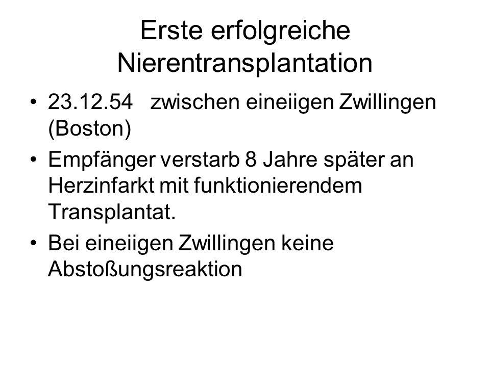 Erste erfolgreiche Nierentransplantation 23.12.54 zwischen eineiigen Zwillingen (Boston) Empfänger verstarb 8 Jahre später an Herzinfarkt mit funktionierendem Transplantat.