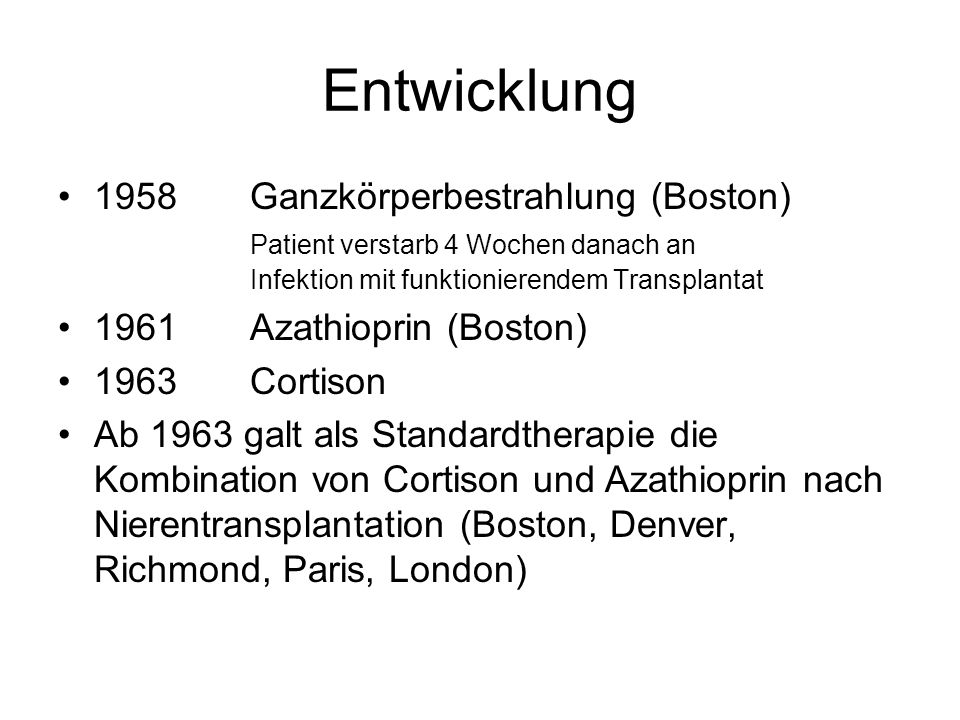 Entwicklung 1958Ganzkörperbestrahlung (Boston) Patient verstarb 4 Wochen danach an Infektion mit funktionierendem Transplantat 1961Azathioprin (Boston) 1963Cortison Ab 1963 galt als Standardtherapie die Kombination von Cortison und Azathioprin nach Nierentransplantation (Boston, Denver, Richmond, Paris, London)