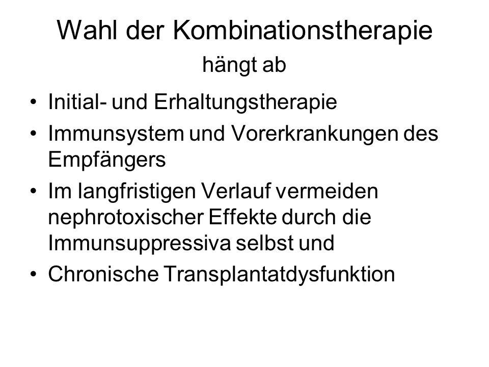 Wahl der Kombinationstherapie hängt ab Initial- und Erhaltungstherapie Immunsystem und Vorerkrankungen des Empfängers Im langfristigen Verlauf vermeiden nephrotoxischer Effekte durch die Immunsuppressiva selbst und Chronische Transplantatdysfunktion