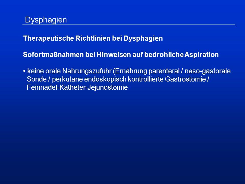 Dysphagien Therapeutische Richtlinien bei Dysphagien Sofortmaßnahmen bei Hinweisen auf bedrohliche Aspiration keine orale Nahrungszufuhr (Ernährung parenteral / naso-gastorale Sonde / perkutane endoskopisch kontrollierte Gastrostomie / Feinnadel-Katheter-Jejunostomie