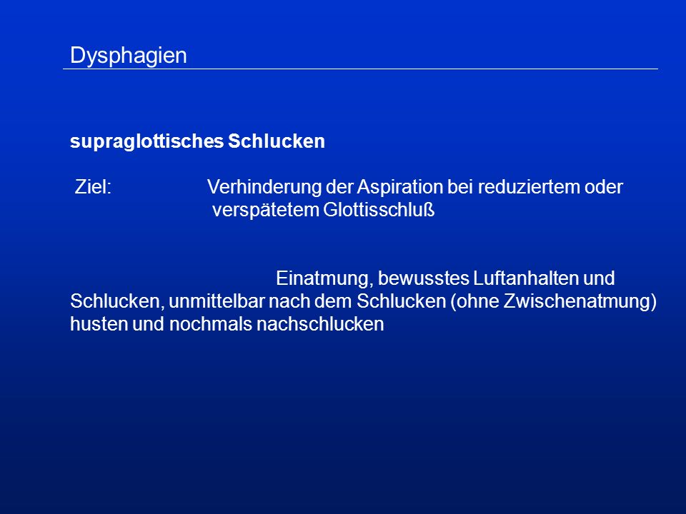 Dysphagien supraglottisches Schlucken Ziel:Verhinderung der Aspiration bei reduziertem oder verspätetem Glottisschluß Einatmung, bewusstes Luftanhalten und Schlucken, unmittelbar nach dem Schlucken (ohne Zwischenatmung) husten und nochmals nachschlucken