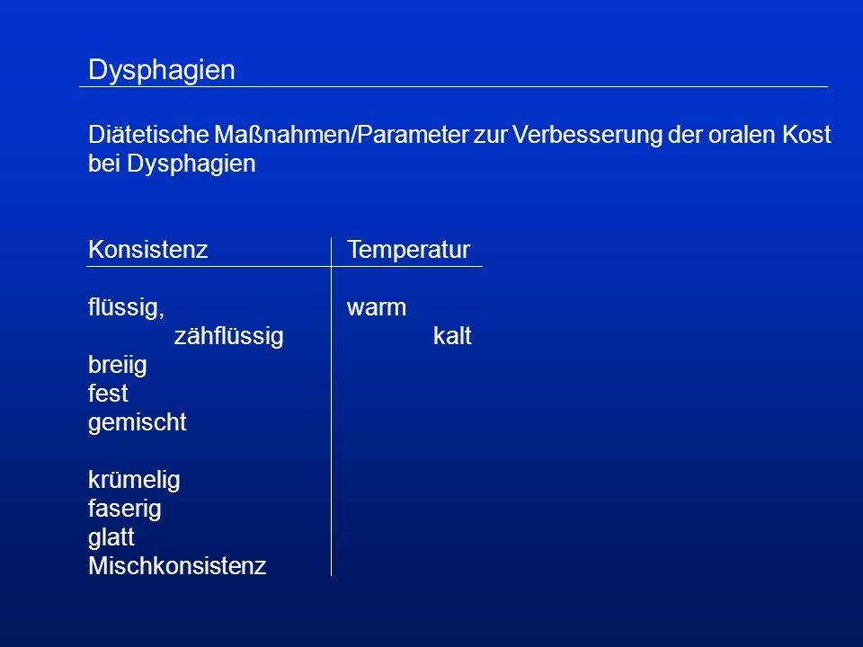 Dysphagien Diätetische Maßnahmen/Parameter zur Verbesserung der oralen Kost bei Dysphagien KonsistenzTemperatur flüssig,warm zähflüssigkalt breiig fest gemischt krümelig faserig glatt Mischkonsistenz