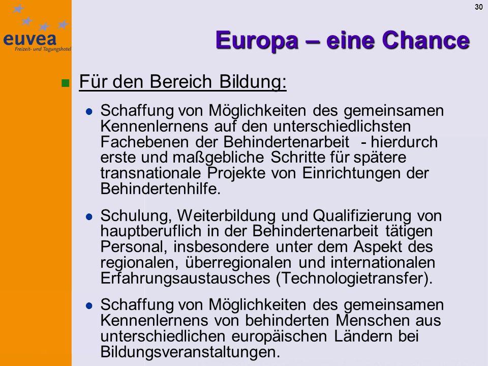 30 Europa – eine Chance Für den Bereich Bildung: Schaffung von Möglichkeiten des gemeinsamen Kennenlernens auf den unterschiedlichsten Fachebenen der Behindertenarbeit - hierdurch erste und maßgebliche Schritte für spätere transnationale Projekte von Einrichtungen der Behindertenhilfe.