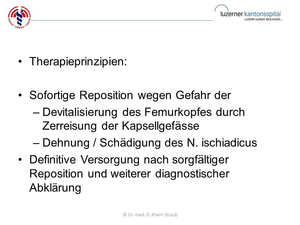 Therapieprinzipien: Sofortige Reposition wegen Gefahr der –Devitalisierung des Femurkopfes durch Zerreisung der Kapsellgefässe –Dehnung / Schädigung des N.