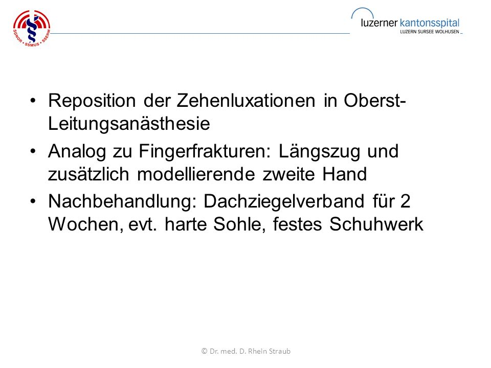 Reposition der Zehenluxationen in Oberst- Leitungsanästhesie Analog zu Fingerfrakturen: Längszug und zusätzlich modellierende zweite Hand Nachbehandlung: Dachziegelverband für 2 Wochen, evt.
