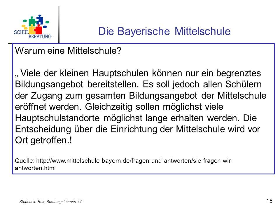 Stephanie Ball, Beratungslehrerin i.A. 16 Die Bayerische Mittelschule Warum eine Mittelschule.