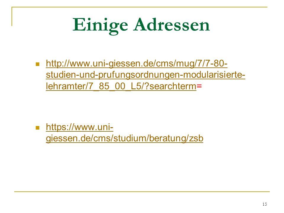 Einige Adressen http://www.uni-giessen.de/cms/mug/7/7-80- studien-und-prufungsordnungen-modularisierte- lehramter/7_85_00_L5/ searchterm= http://www.uni-giessen.de/cms/mug/7/7-80- studien-und-prufungsordnungen-modularisierte- lehramter/7_85_00_L5/ searchterm https://www.uni- giessen.de/cms/studium/beratung/zsb https://www.uni- giessen.de/cms/studium/beratung/zsb 15