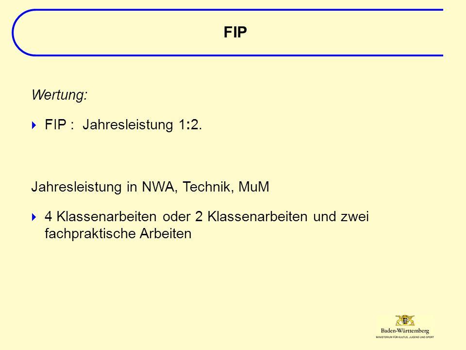 Jahresleistung in NWA, Technik, MuM  4 Klassenarbeiten oder 2 Klassenarbeiten und zwei fachpraktische Arbeiten FIP Wertung:  FIP : Jahresleistung 1:2.