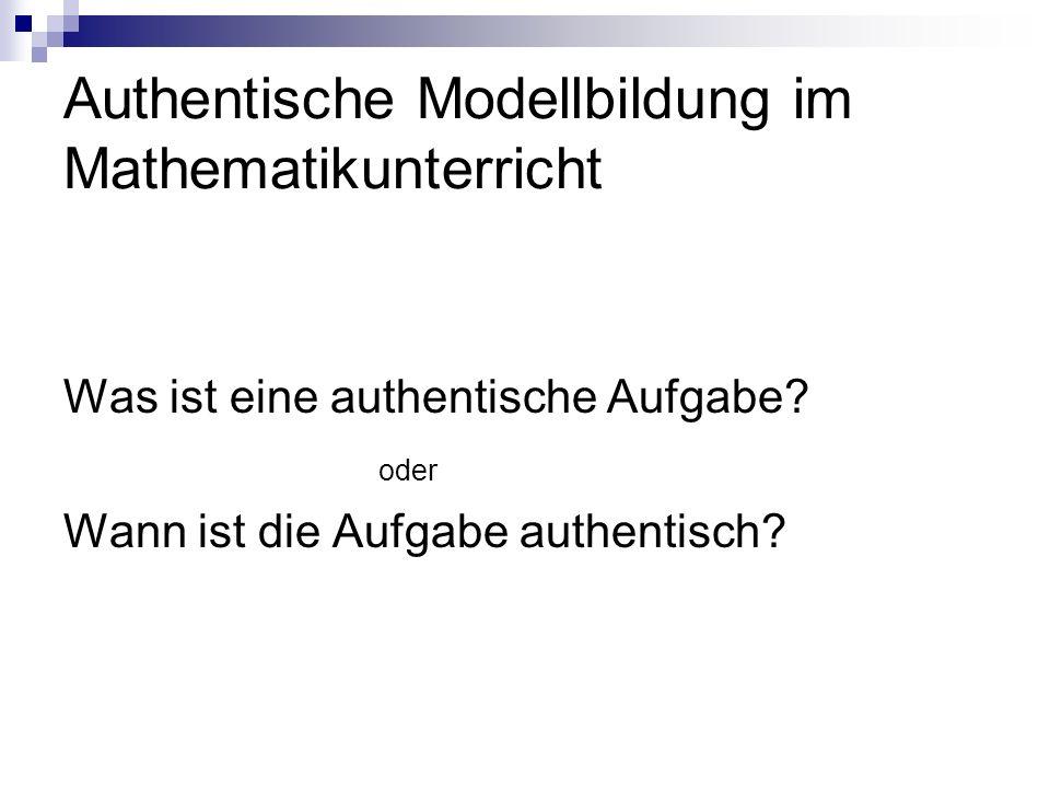 Authentische Modellbildung im Mathematikunterricht Was ist eine authentische Aufgabe? oder Wann ist die Aufgabe authentisch?