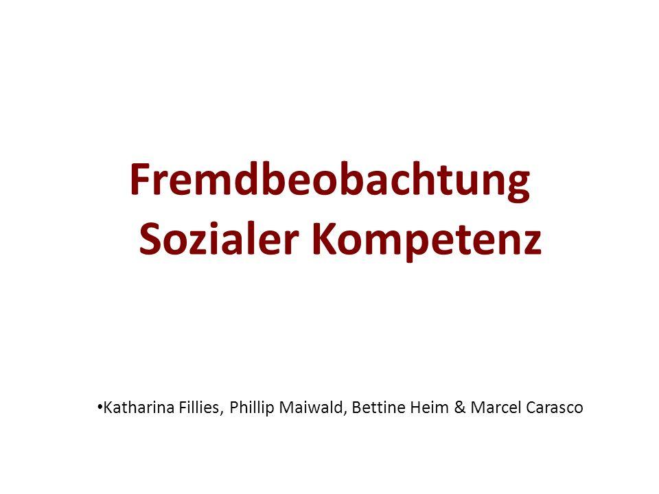 Fremdbeobachtung Sozialer Kompetenz Katharina Fillies, Phillip Maiwald, Bettine Heim & Marcel Carasco