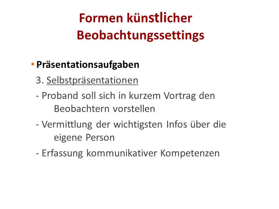 Formen kün stli cher Beobachtungssettings Präsentationsaufgaben 3. Selbstpräsentationen - Proband soll sich in kurzem Vortrag den Beobachtern vorstell